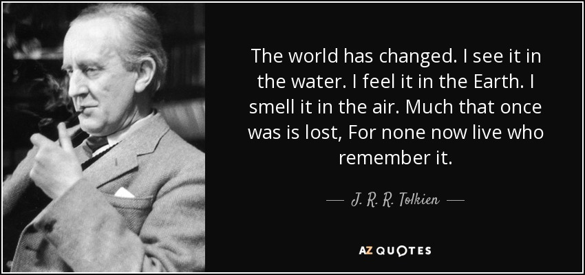 The world has changed. I see it in the water. I feel it in the Earth. I smell it in the air. Much that once was is lost, For none now live who remember it. - J. R. R. Tolkien