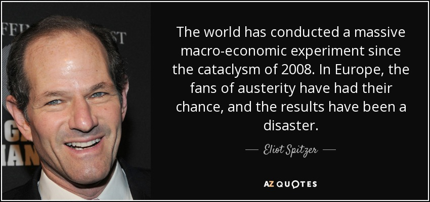 The world has conducted a massive macro-economic experiment since the cataclysm of 2008. In Europe, the fans of austerity have had their chance, and the results have been a disaster. - Eliot Spitzer