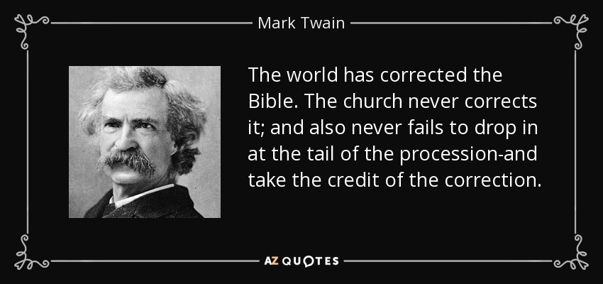 The world has corrected the Bible. The church never corrects it; and also never fails to drop in at the tail of the procession-and take the credit of the correction. - Mark Twain