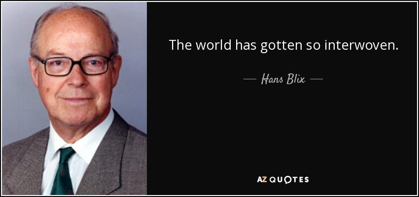 The world has gotten so interwoven. - Hans Blix