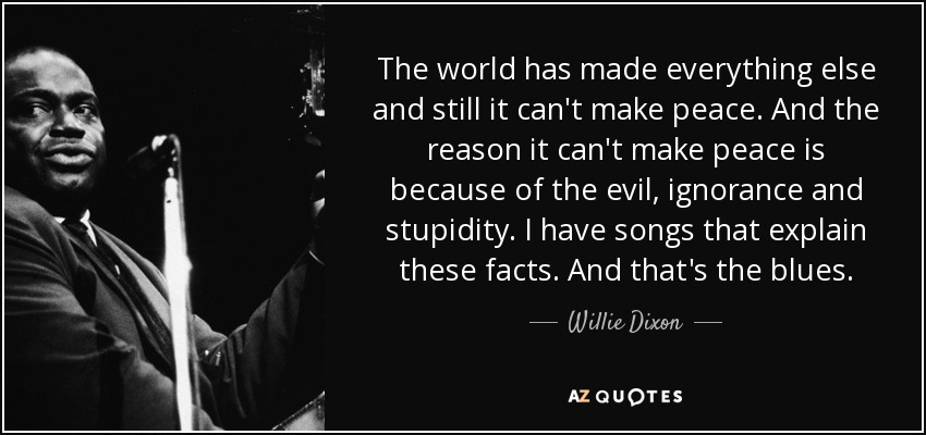 The world has made everything else and still it can't make peace. And the reason it can't make peace is because of the evil, ignorance and stupidity. I have songs that explain these facts. And that's the blues. - Willie Dixon