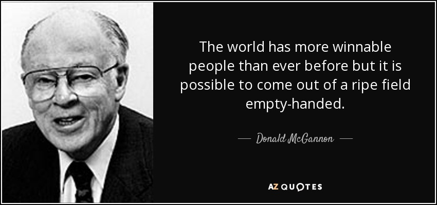 The world has more winnable people than ever before but it is possible to come out of a ripe field empty-handed. - Donald McGannon