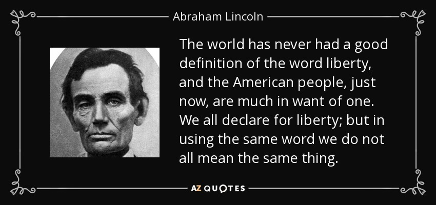 The world has never had a good definition of the word liberty, and the American people, just now, are much in want of one. We all declare for liberty; but in using the same word we do not all mean the same thing. - Abraham Lincoln