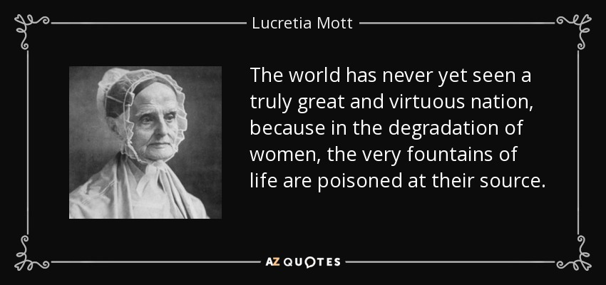 The world has never yet seen a truly great and virtuous nation, because in the degradation of women, the very fountains of life are poisoned at their source. - Lucretia Mott