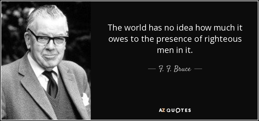 The world has no idea how much it owes to the presence of righteous men in it. - F. F. Bruce