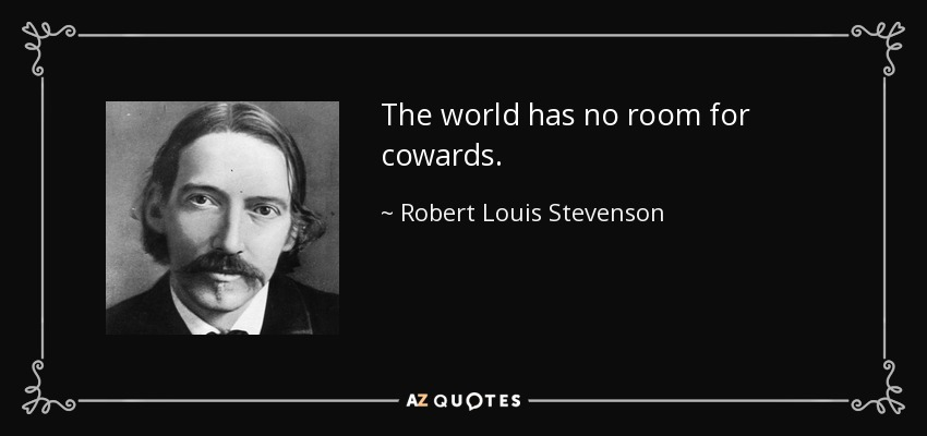 The world has no room for cowards. - Robert Louis Stevenson