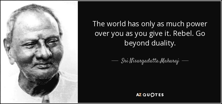 The world has only as much power over you as you give it. Rebel. Go beyond duality. - Sri Nisargadatta Maharaj