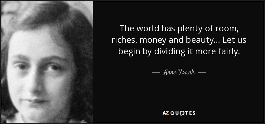 The world has plenty of room, riches, money and beauty ... Let us begin by dividing it more fairly. - Anne Frank