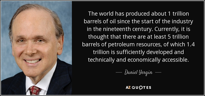 The world has produced about 1 trillion barrels of oil since the start of the industry in the nineteenth century. Currently, it is thought that there are at least 5 trillion barrels of petroleum resources, of which 1.4 trillion is sufficiently developed and technically and economically accessible. - Daniel Yergin
