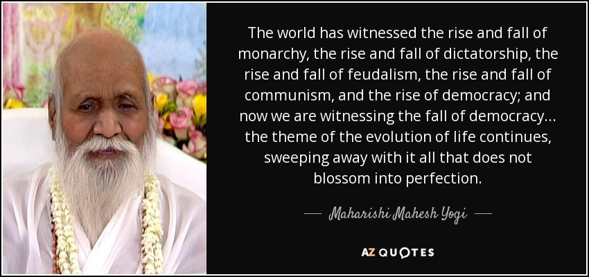 The world has witnessed the rise and fall of monarchy, the rise and fall of dictatorship, the rise and fall of feudalism, the rise and fall of communism, and the rise of democracy; and now we are witnessing the fall of democracy... the theme of the evolution of life continues, sweeping away with it all that does not blossom into perfection. - Maharishi Mahesh Yogi