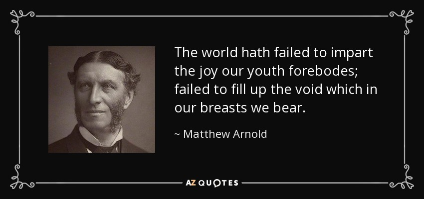 The world hath failed to impart the joy our youth forebodes; failed to fill up the void which in our breasts we bear. - Matthew Arnold