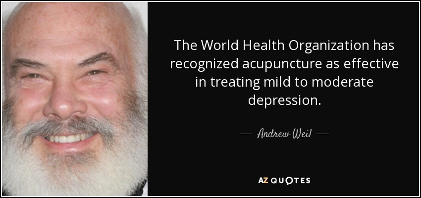The World Health Organization has recognized acupuncture as effective in treating mild to moderate depression. - Andrew Weil