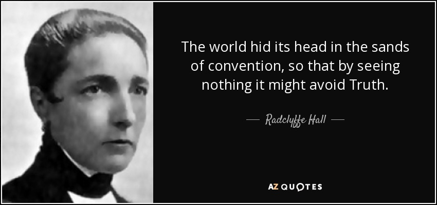 The world hid its head in the sands of convention, so that by seeing nothing it might avoid Truth. - Radclyffe Hall