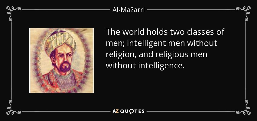 The world holds two classes of men; intelligent men without religion, and religious men without intelligence. - Al-Maʿarri