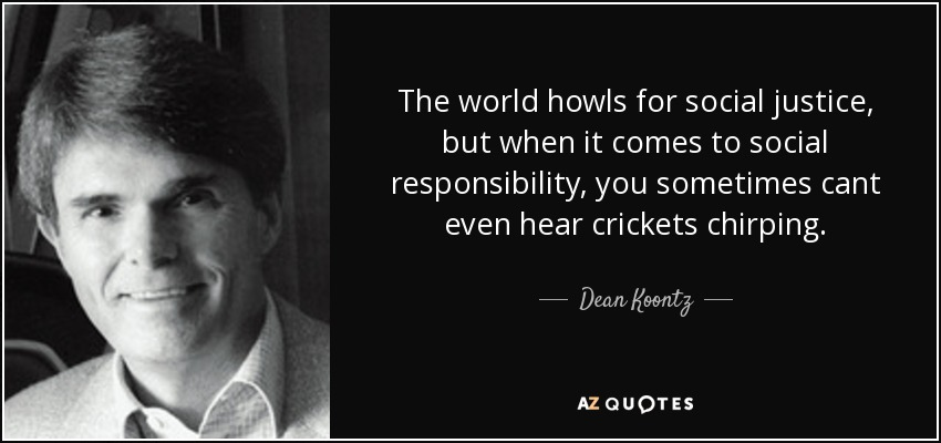 The world howls for social justice, but when it comes to social responsibility, you sometimes cant even hear crickets chirping. - Dean Koontz