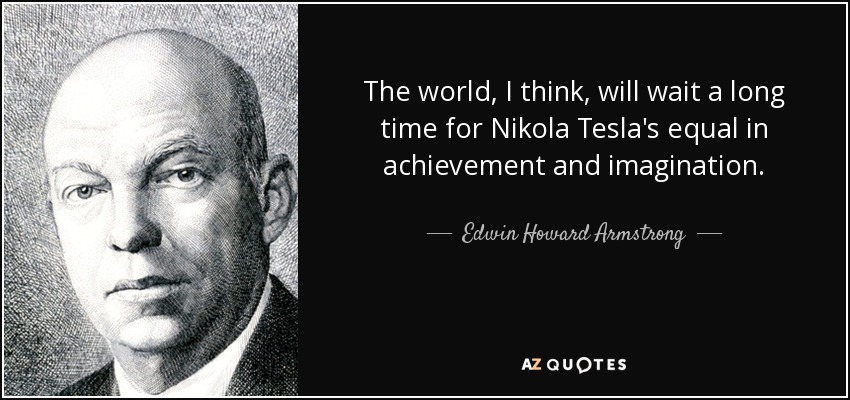The world, I think, will wait a long time for Nikola Tesla's equal in achievement and imagination. - Edwin Howard Armstrong