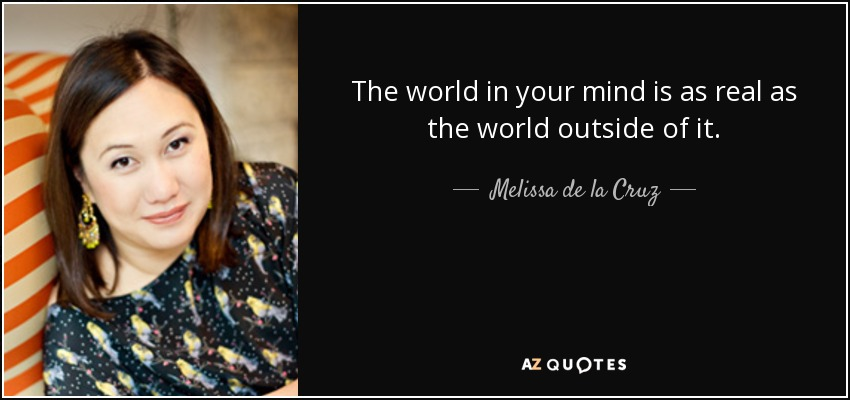 The world in your mind is as real as the world outside of it. - Melissa de la Cruz