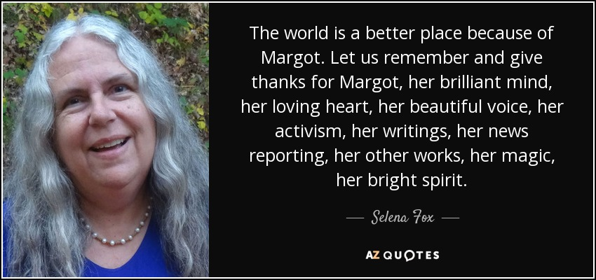 The world is a better place because of Margot. Let us remember and give thanks for Margot, her brilliant mind, her loving heart, her beautiful voice, her activism, her writings, her news reporting, her other works, her magic, her bright spirit. - Selena Fox
