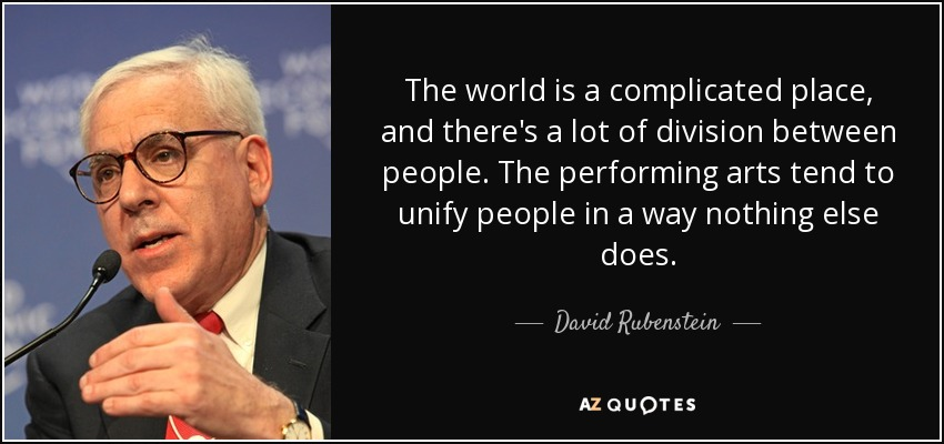 The world is a complicated place, and there's a lot of division between people. The performing arts tend to unify people in a way nothing else does. - David Rubenstein