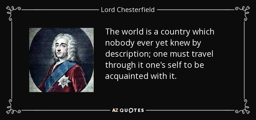 The world is a country which nobody ever yet knew by description; one must travel through it one's self to be acquainted with it. - Lord Chesterfield