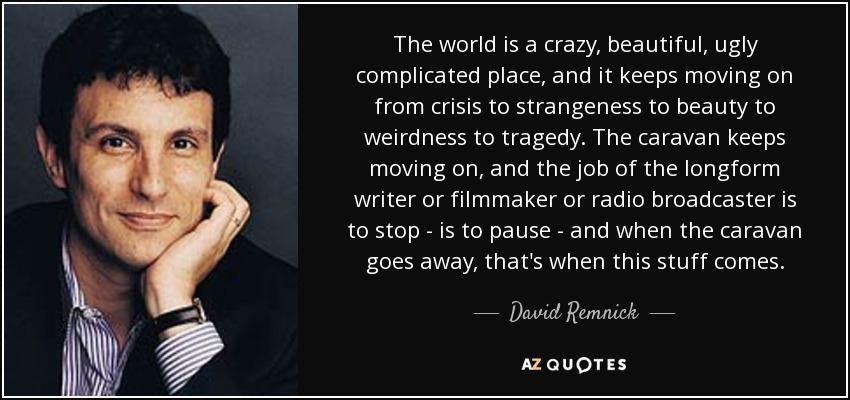 The world is a crazy, beautiful, ugly complicated place, and it keeps moving on from crisis to strangeness to beauty to weirdness to tragedy. The caravan keeps moving on, and the job of the longform writer or filmmaker or radio broadcaster is to stop - is to pause - and when the caravan goes away, that's when this stuff comes. - David Remnick