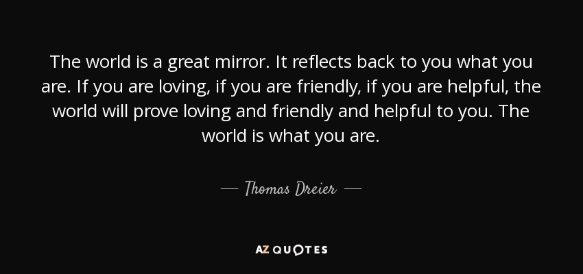 The world is a great mirror. It reflects back to you what you are. If you are loving, if you are friendly, if you are helpful, the world will prove loving and friendly and helpful to you. The world is what you are. - Thomas Dreier