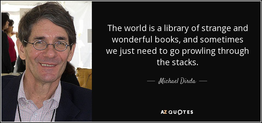 The world is a library of strange and wonderful books, and sometimes we just need to go prowling through the stacks. - Michael Dirda