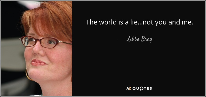 The world is a lie...not you and me. - Libba Bray