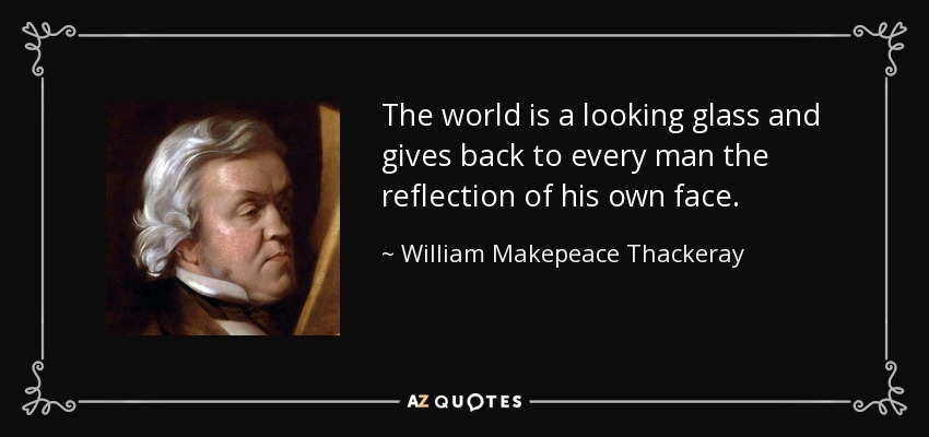 The world is a looking glass and gives back to every man the reflection of his own face. - William Makepeace Thackeray