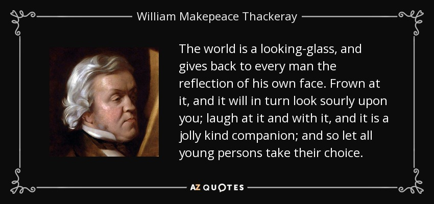 The world is a looking-glass, and gives back to every man the reflection of his own face. Frown at it, and it will in turn look sourly upon you; laugh at it and with it, and it is a jolly kind companion; and so let all young persons take their choice. - William Makepeace Thackeray