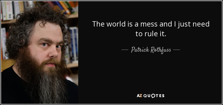 The world is a mess and I just need to rule it. - Patrick Rothfuss
