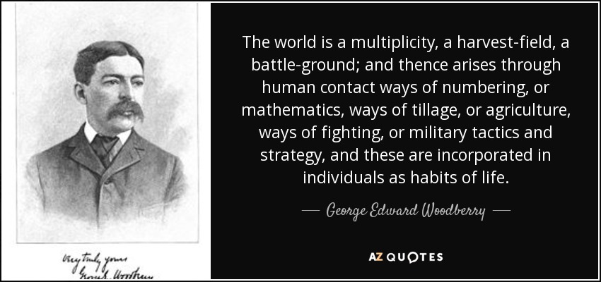 The world is a multiplicity, a harvest-field, a battle-ground; and thence arises through human contact ways of numbering, or mathematics, ways of tillage, or agriculture, ways of fighting, or military tactics and strategy, and these are incorporated in individuals as habits of life. - George Edward Woodberry