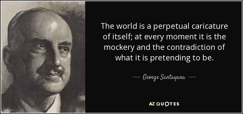 The world is a perpetual caricature of itself; at every moment it is the mockery and the contradiction of what it is pretending to be. - George Santayana