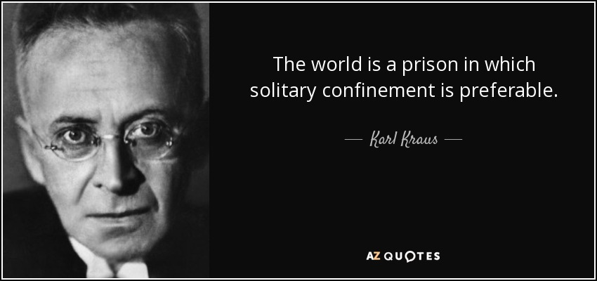 The world is a prison in which solitary confinement is preferable. - Karl Kraus