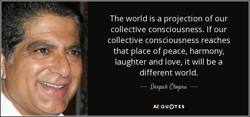 The world is a projection of our collective consciousness. If our collective consciousness reaches that place of peace, harmony, laughter and love, it will be a different world. - Deepak Chopra