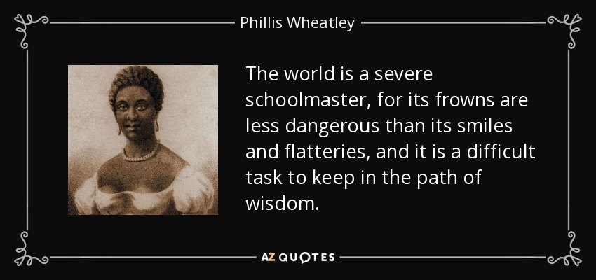 The world is a severe schoolmaster, for its frowns are less dangerous than its smiles and flatteries, and it is a difficult task to keep in the path of wisdom. - Phillis Wheatley