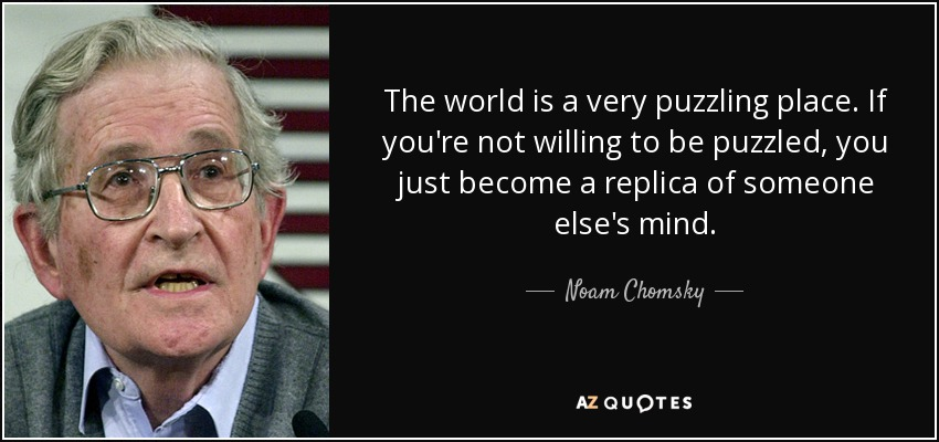 The world is a very puzzling place. If you're not willing to be puzzled, you just become a replica of someone else's mind. - Noam Chomsky