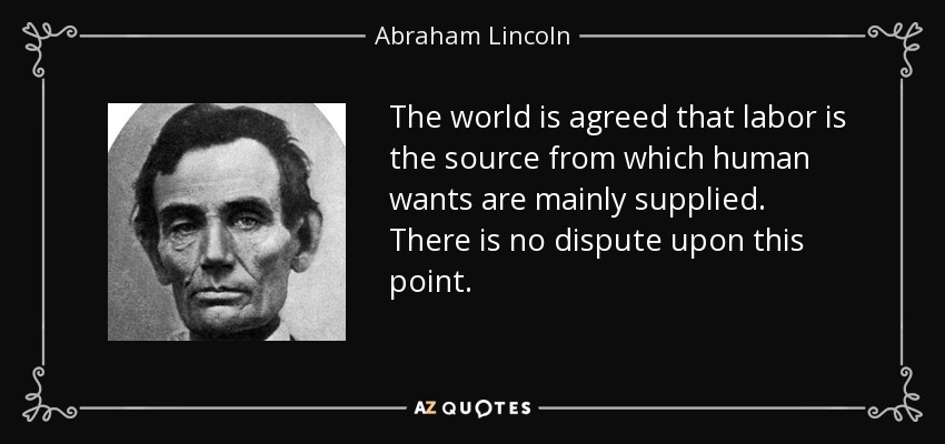 The world is agreed that labor is the source from which human wants are mainly supplied. There is no dispute upon this point. - Abraham Lincoln