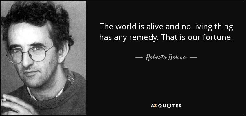 The world is alive and no living thing has any remedy. That is our fortune. - Roberto Bolano