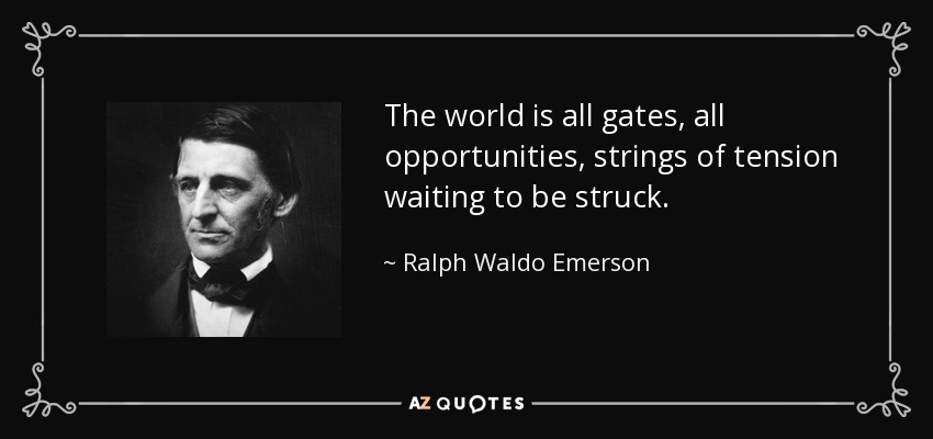 The world is all gates, all opportunities, strings of tension waiting to be struck. - Ralph Waldo Emerson