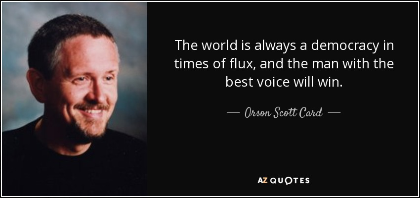The world is always a democracy in times of flux, and the man with the best voice will win. - Orson Scott Card
