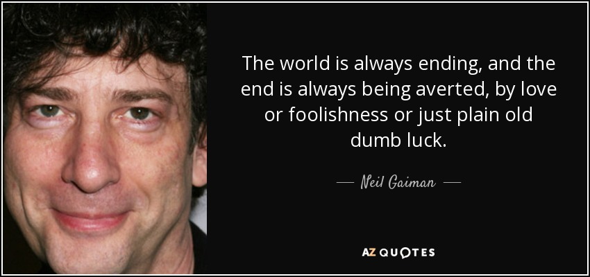 The world is always ending, and the end is always being averted, by love or foolishness or just plain old dumb luck. - Neil Gaiman