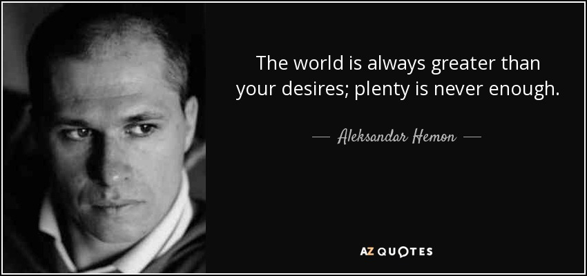 The world is always greater than your desires; plenty is never enough. - Aleksandar Hemon