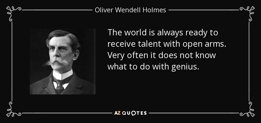 The world is always ready to receive talent with open arms. Very often it does not know what to do with genius. - Oliver Wendell Holmes, Jr.