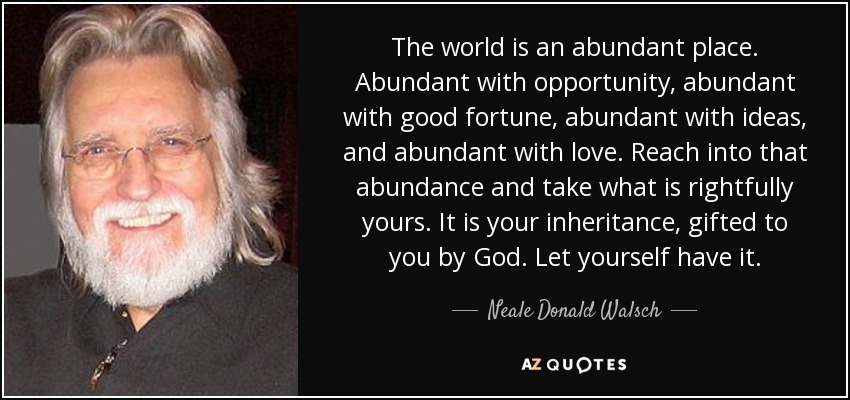 The world is an abundant place. Abundant with opportunity, abundant with good fortune, abundant with ideas, and abundant with love. Reach into that abundance and take what is rightfully yours. It is your inheritance, gifted to you by God. Let yourself have it. - Neale Donald Walsch