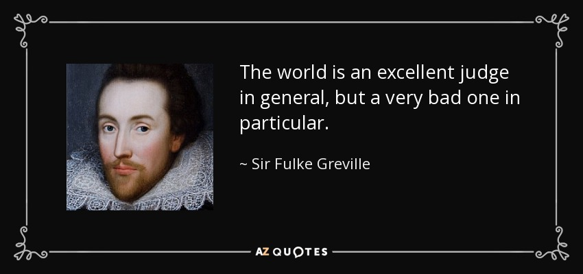 The world is an excellent judge in general, but a very bad one in particular. - Sir Fulke Greville