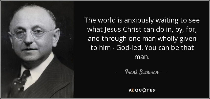 The world is anxiously waiting to see what Jesus Christ can do in, by, for, and through one man wholly given to him - God-led. You can be that man. - Frank Buchman
