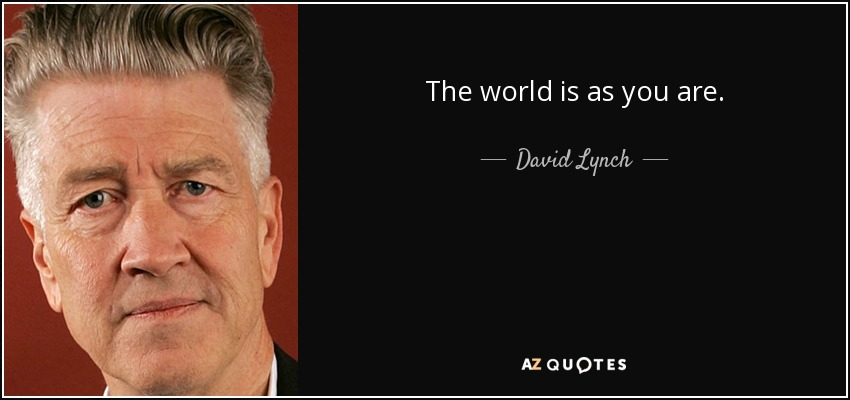 The world is as you are. - David Lynch