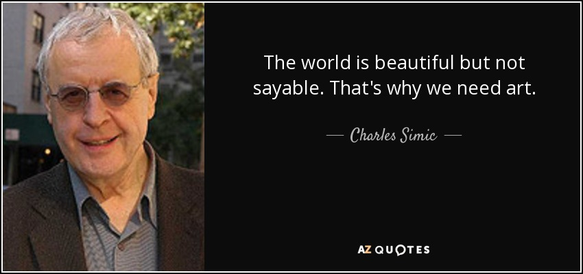 The world is beautiful but not sayable. That's why we need art. - Charles Simic