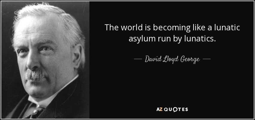 The world is becoming like a lunatic asylum run by lunatics. - David Lloyd George